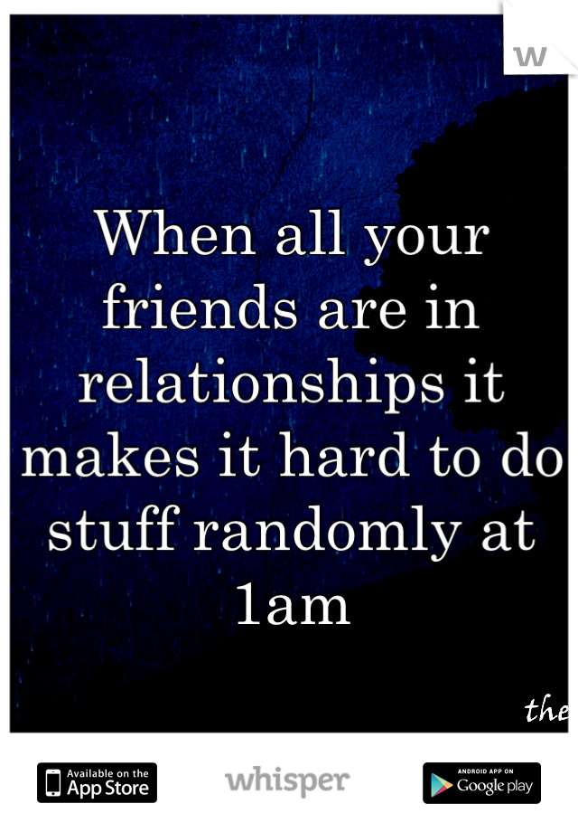 When all your friends are in relationships it makes it hard to do stuff randomly at 1am