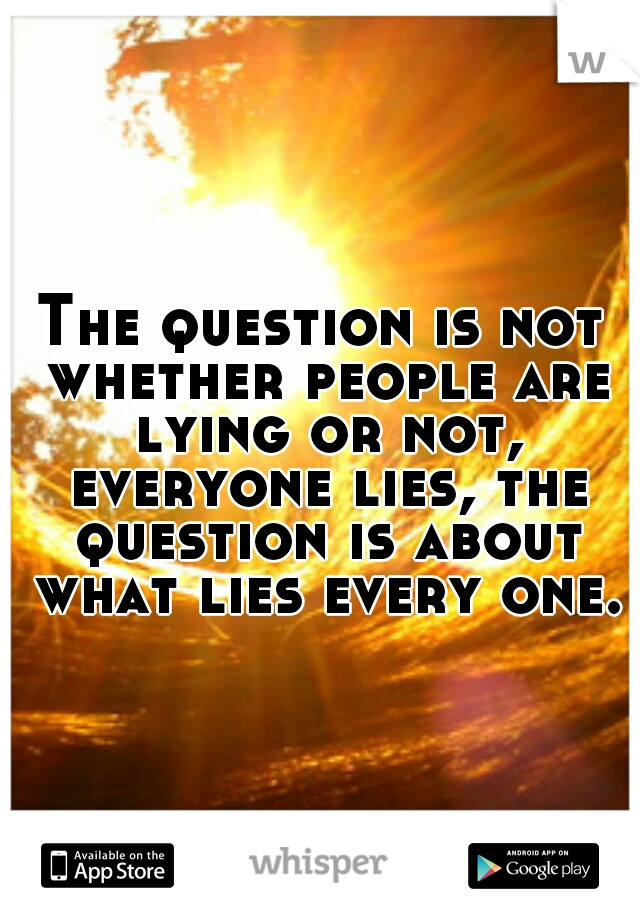 The question is not whether people are lying or not, everyone lies, the question is about what lies every one.