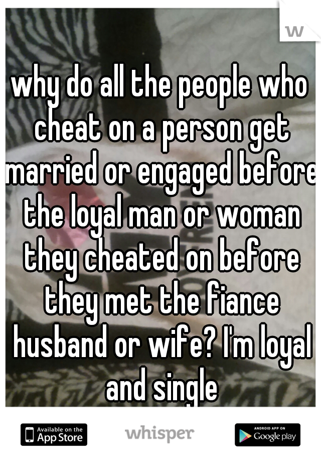 why do all the people who cheat on a person get married or engaged before the loyal man or woman they cheated on before they met the fiance husband or wife? I'm loyal and single