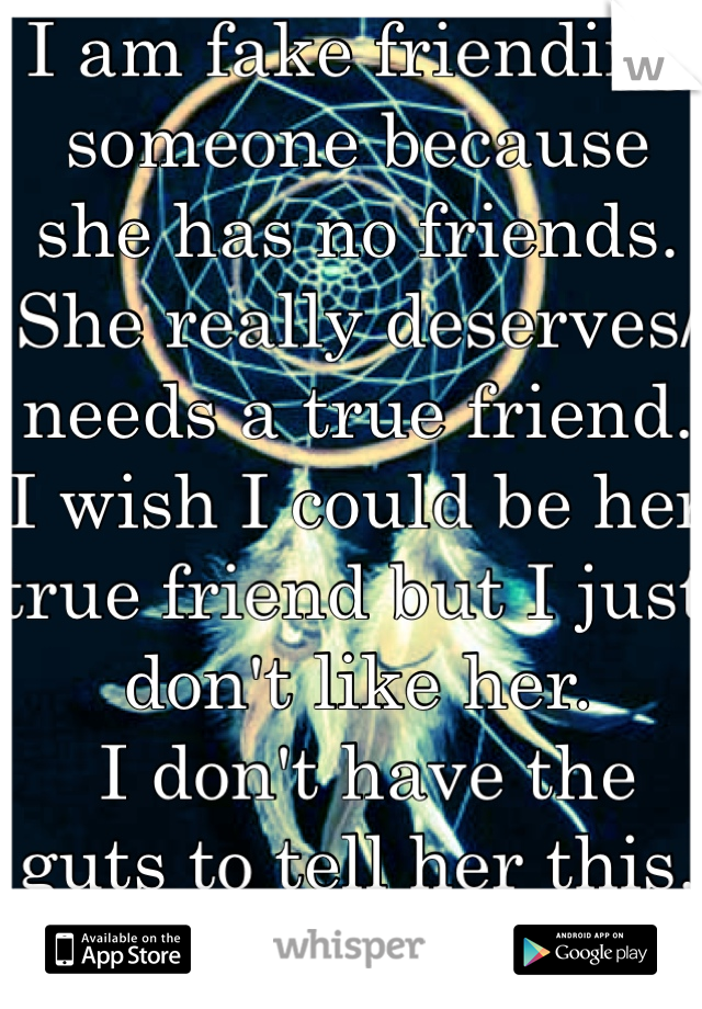 I am fake friending someone because she has no friends. She really deserves/needs a true friend. I wish I could be her true friend but I just don't like her.  I don't have the guts to tell her this.