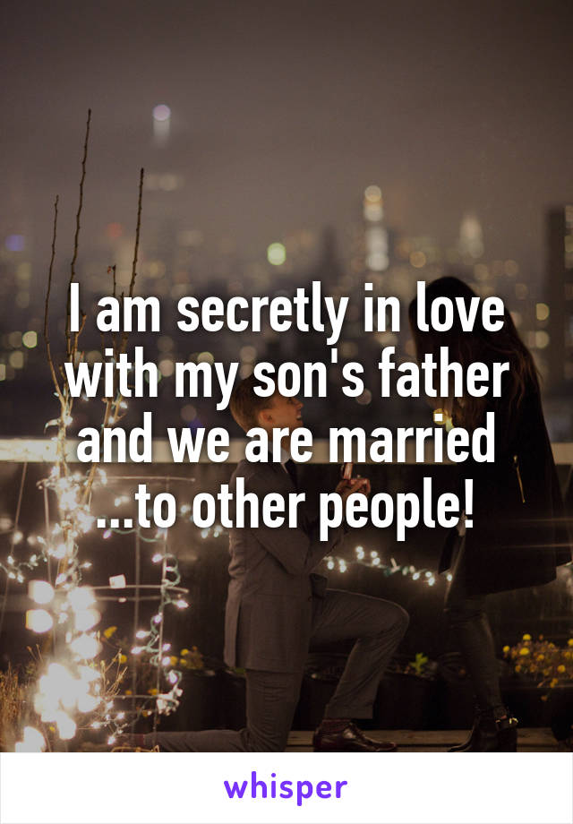 I am secretly in love with my son's father and we are married ...to other people!