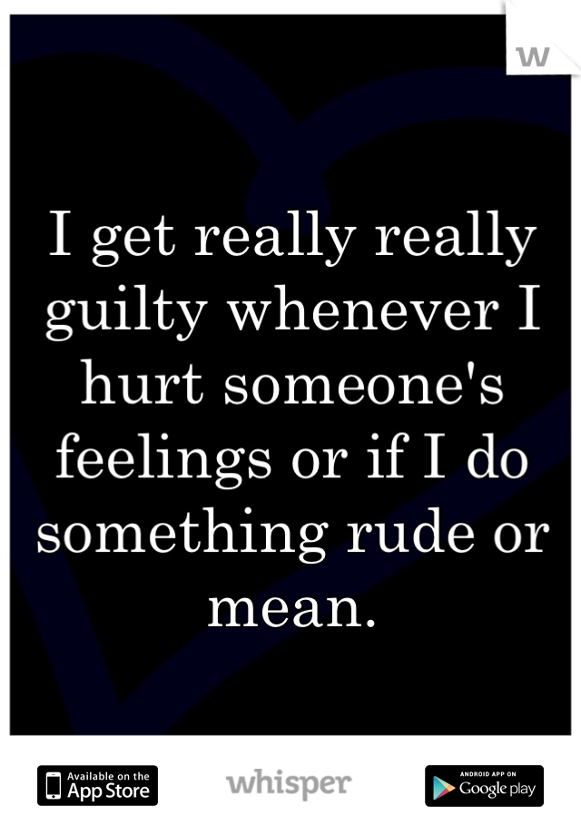 I get really really guilty whenever I hurt someone's feelings or if I do something rude or mean.