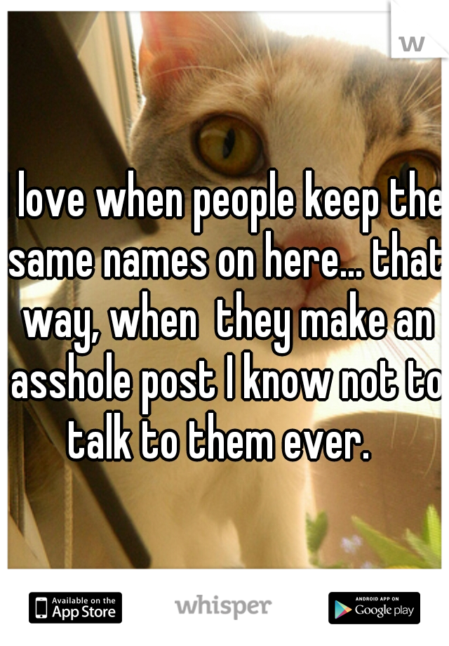 I love when people keep the same names on here... that way, when  they make an asshole post I know not to talk to them ever.
