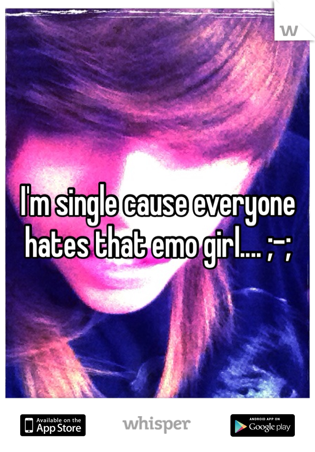 I'm single cause everyone hates that emo girl.... ;-;