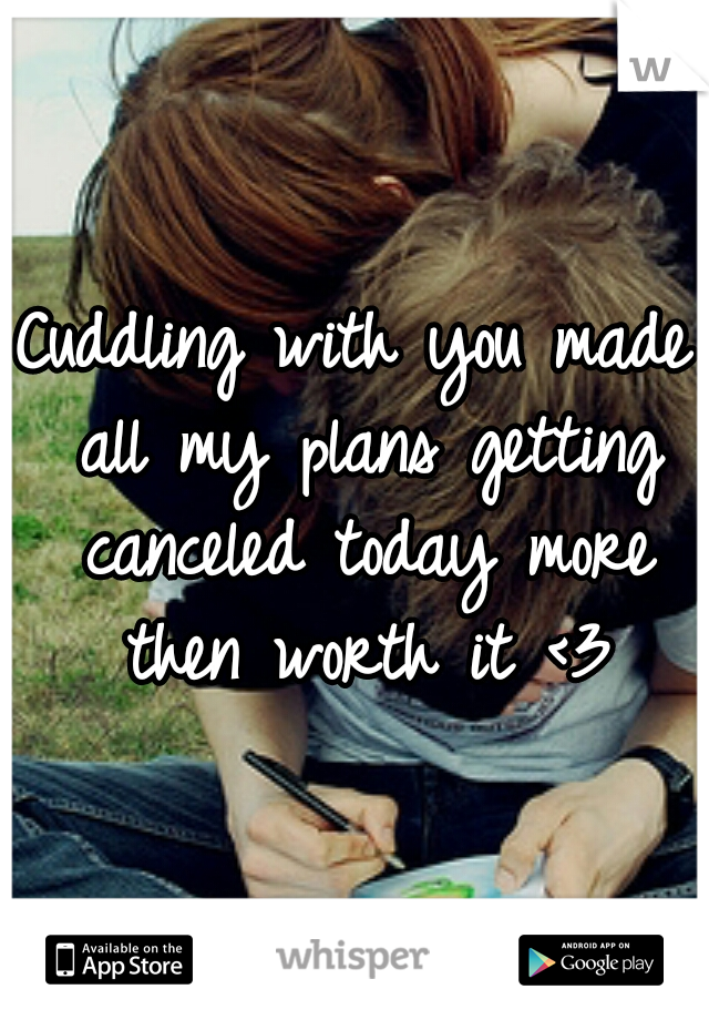 Cuddling with you made all my plans getting canceled today more then worth it <3