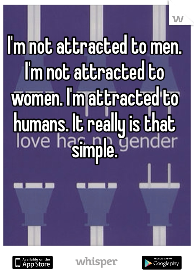 I'm not attracted to men. I'm not attracted to women. I'm attracted to humans. It really is that simple.