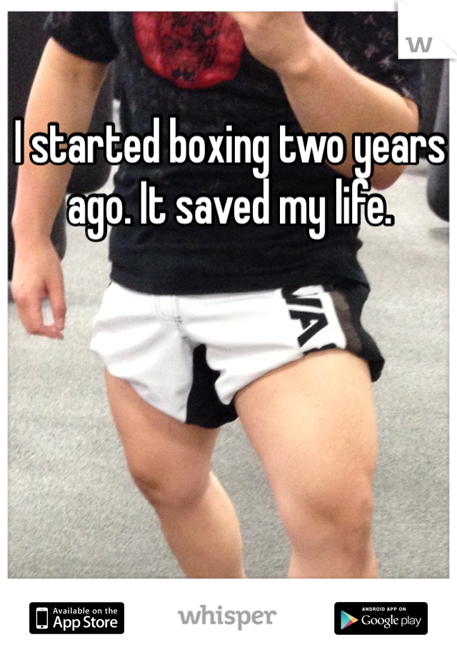 I started boxing two years ago. It saved my life.