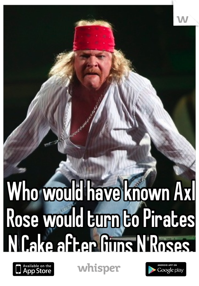 Who would have known Axl Rose would turn to Pirates N Cake after Guns N Roses.