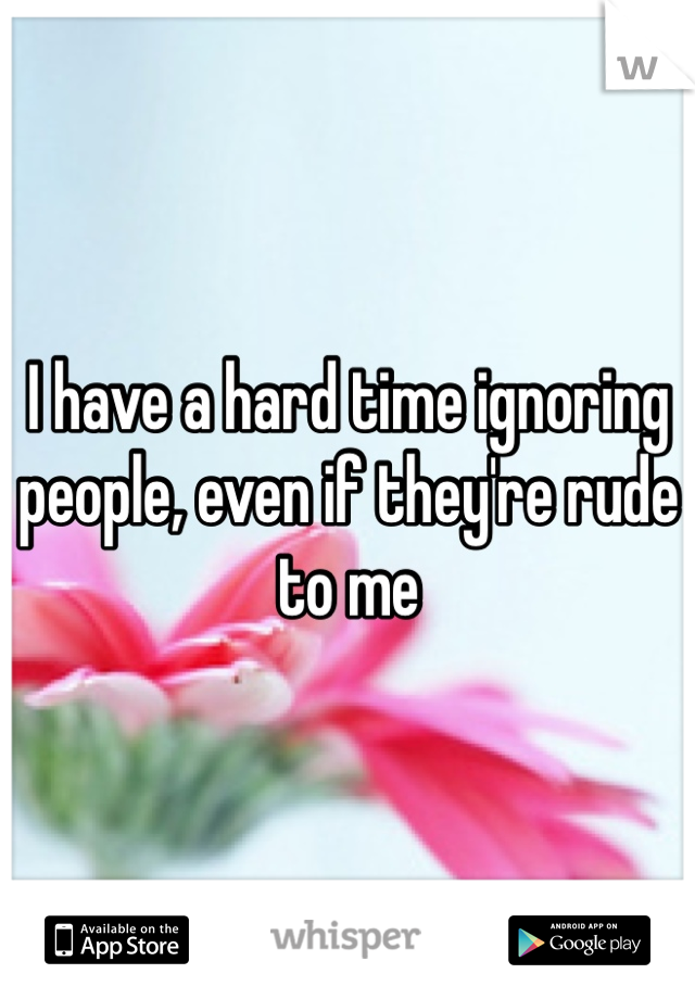 I have a hard time ignoring people, even if they're rude to me