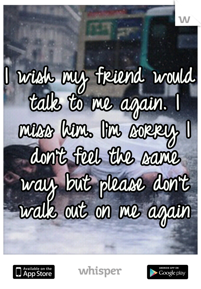 I wish my friend would talk to me again. I miss him. I'm sorry I don't feel the same way but please don't walk out on me again