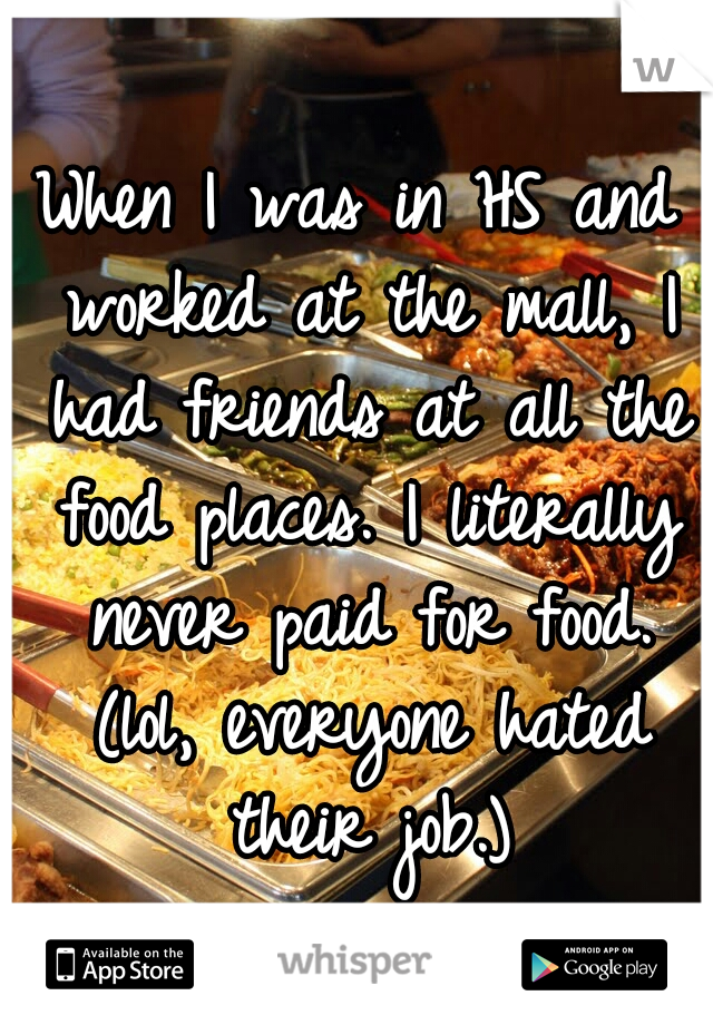 When I was in HS and worked at the mall, I had friends at all the food places. I literally never paid for food. (lol, everyone hated their job.)