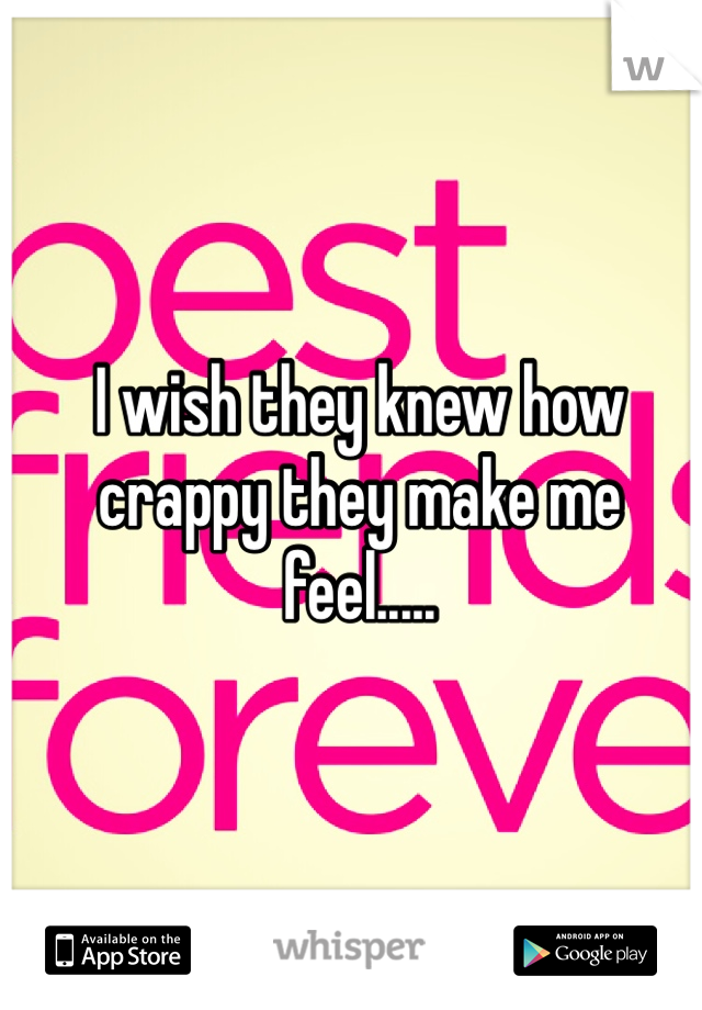I wish they knew how crappy they make me feel.....