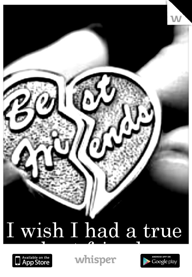 I wish I had a true best friend.