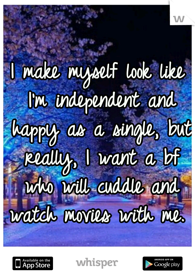 I make myself look like I'm independent and happy as a single, but really, I want a bf who will cuddle and watch movies with me.
