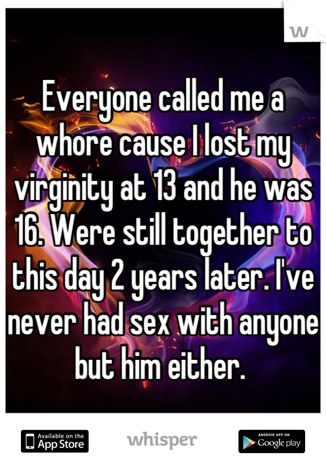 Everyone called me a whore cause I lost my virginity at 13 and he was 16. Were still together to this day 2 years later. I've never had sex with anyone but him either.