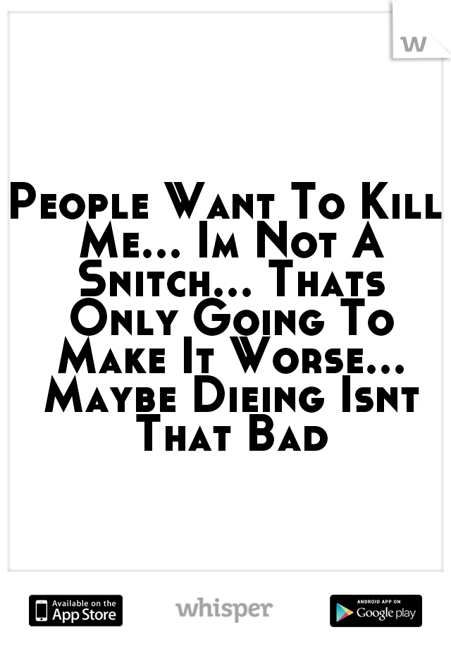 People Want To Kill Me... Im Not A Snitch... Thats Only Going To Make It Worse... Maybe Dieing Isnt That Bad