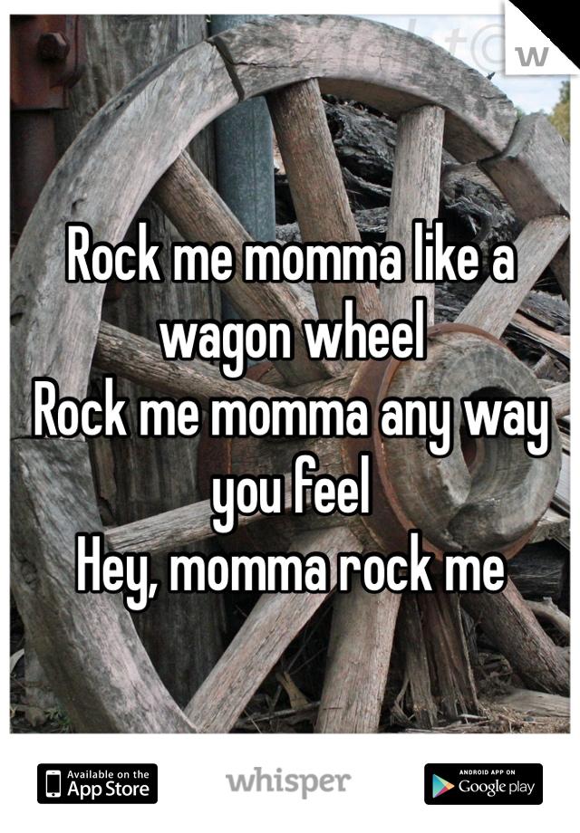 Rock me momma like a wagon wheel Rock me momma any way you feel Hey, momma rock me
