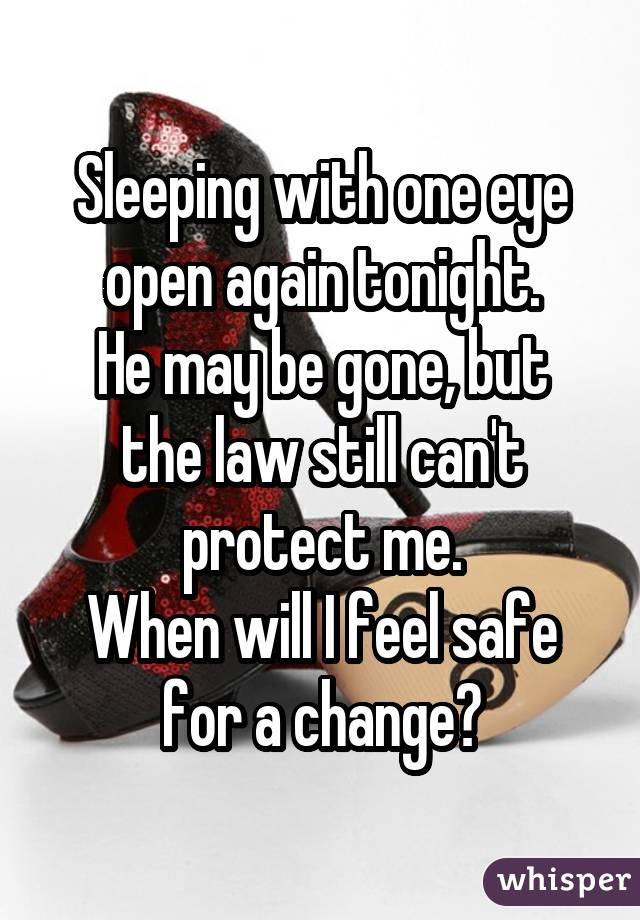 Sleeping with one eye open again tonight. He may be gone, but the law still can't protect me. When will I feel safe for a change?
