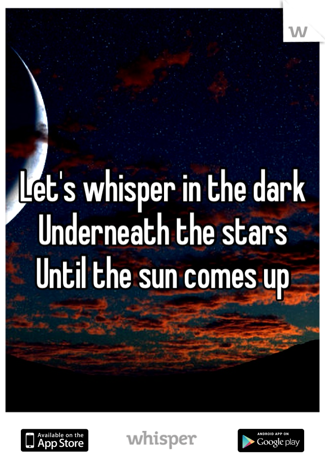 Let's whisper in the dark  Underneath the stars Until the sun comes up