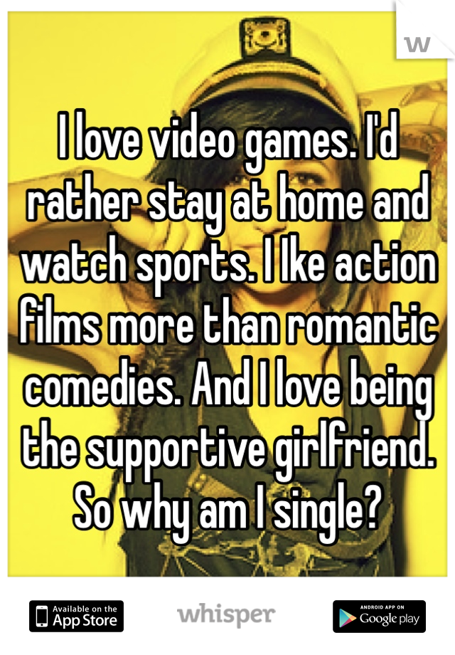 I love video games. I'd rather stay at home and watch sports. I Ike action films more than romantic comedies. And I love being the supportive girlfriend. So why am I single?