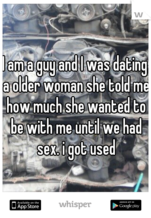 I am a guy and I was dating a older woman she told me how much she wanted to be with me until we had sex. i got used