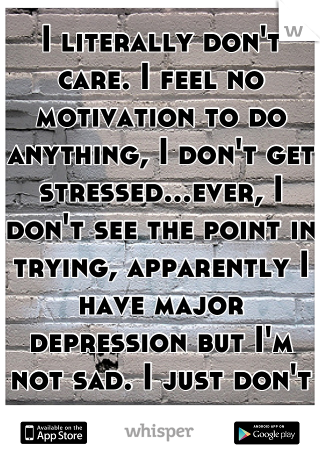 I literally don't care. I feel no motivation to do anything, I don't get stressed...ever, I don't see the point in trying, apparently I have major depression but I'm not sad. I just don't care