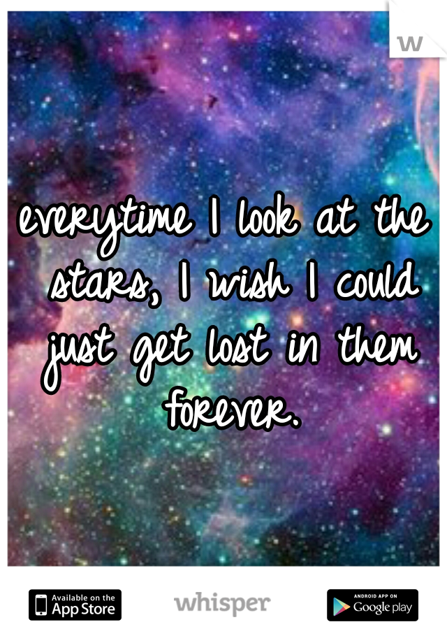 everytime I look at the stars, I wish I could just get lost in them forever.