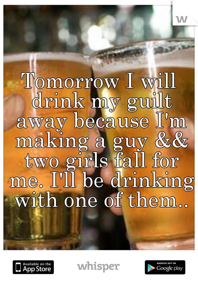 Tomorrow I will drink my guilt away because I'm making a guy && two girls fall for me. I'll be drinking with one of them..
