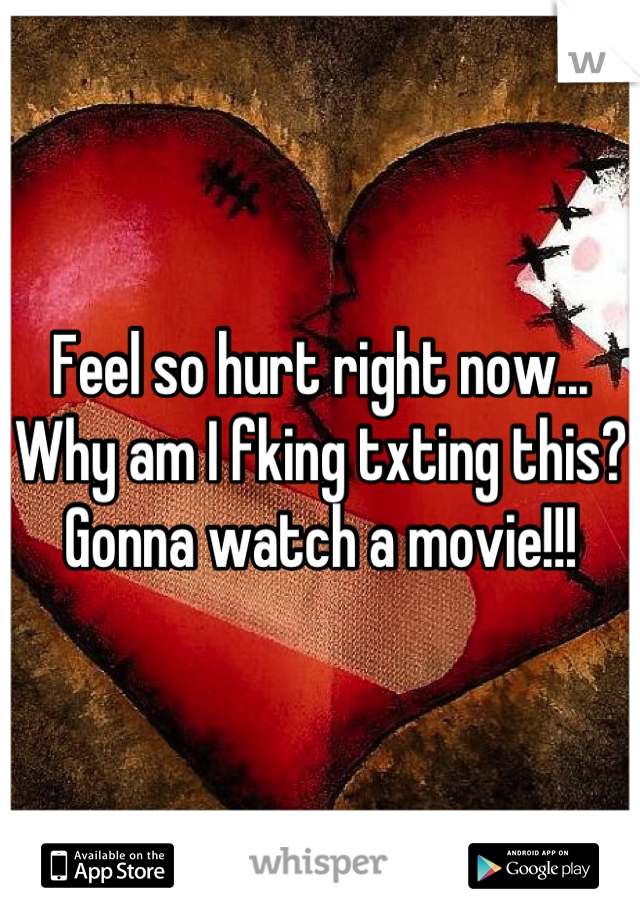 Feel so hurt right now... Why am I fking txting this?  Gonna watch a movie!!!
