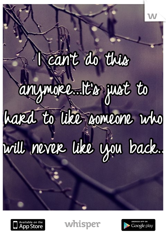 I can't do this anymore...It's just to hard to like someone who will never like you back..