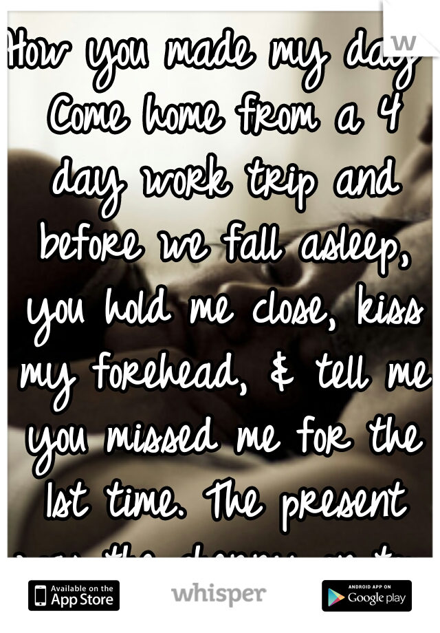 How you made my day: Come home from a 4 day work trip and before we fall asleep, you hold me close, kiss my forehead, & tell me you missed me for the 1st time. The present was the cherry on top. :-)