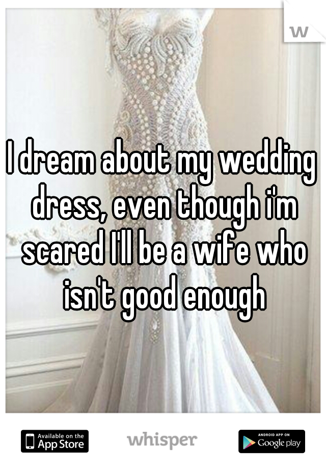 I dream about my wedding dress, even though i'm scared I'll be a wife who isn't good enough