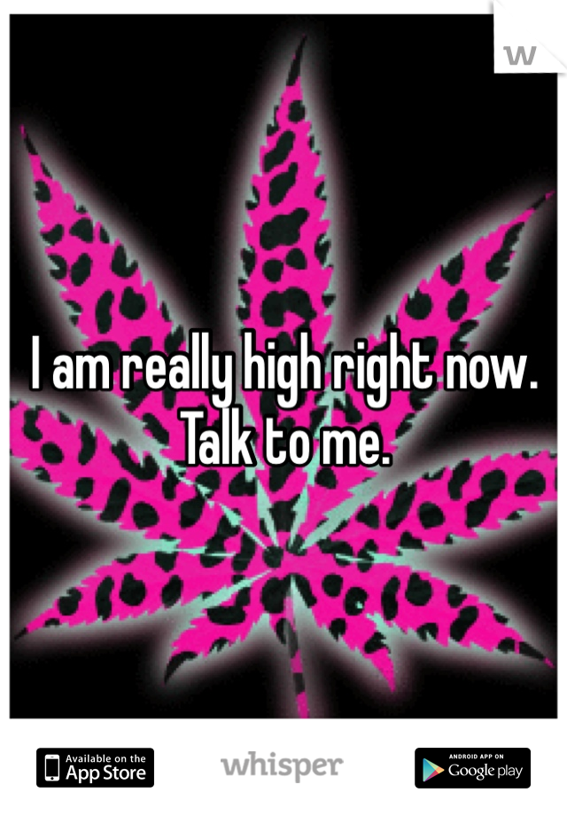 I am really high right now.  Talk to me.