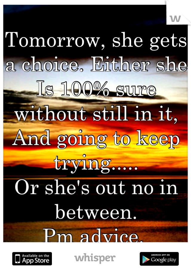 Tomorrow, she gets a choice. Either she Is 100% sure without still in it, And going to keep trying.....  Or she's out no in between. Pm advice.