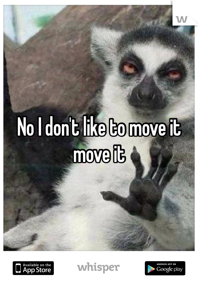 No I don't like to move it move it