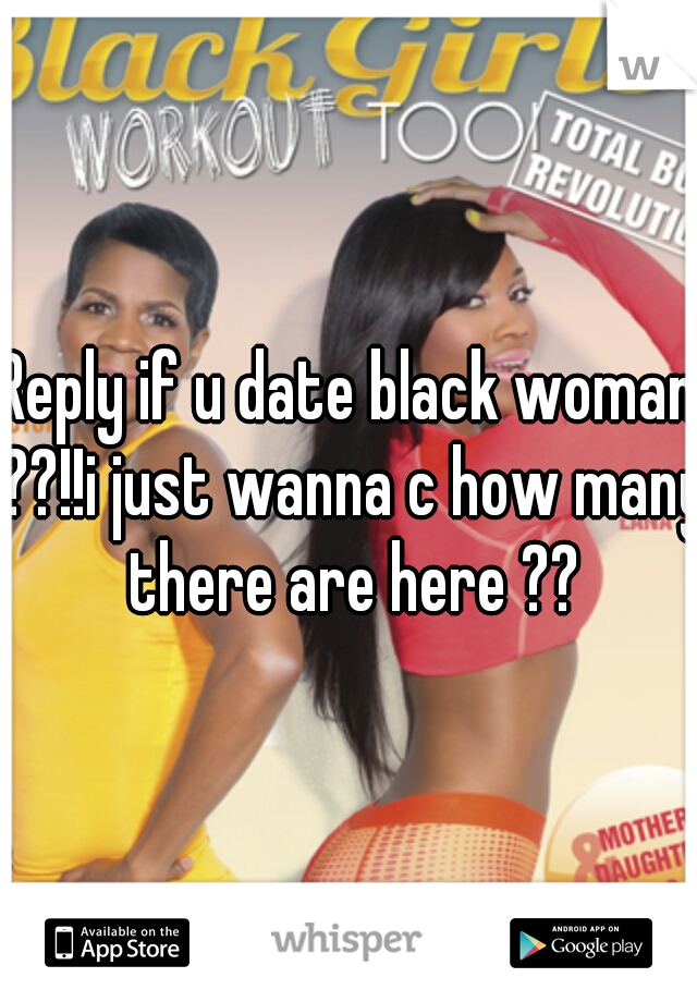 Reply if u date black woman ??!!i just wanna c how many there are here ??