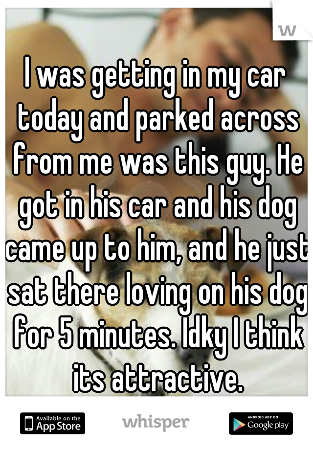 I was getting in my car today and parked across from me was this guy. He got in his car and his dog came up to him, and he just sat there loving on his dog for 5 minutes. Idky I think its attractive.