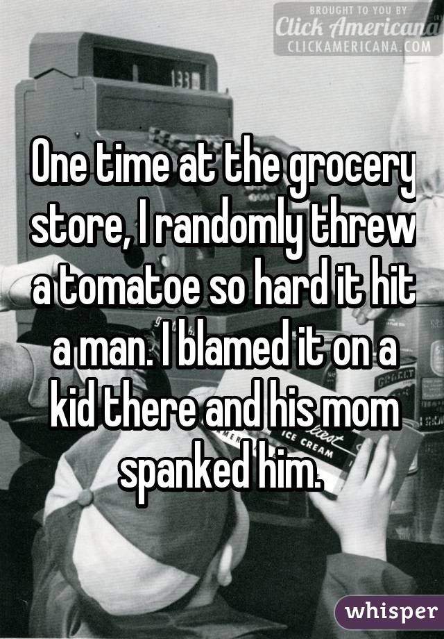 One time at the grocery store, I randomly threw a tomatoe so hard it hit a man. I blamed it on a kid there and his mom spanked him.