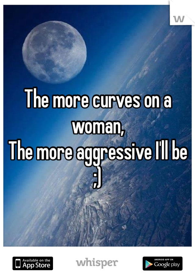 The more curves on a woman, The more aggressive I'll be  ;)