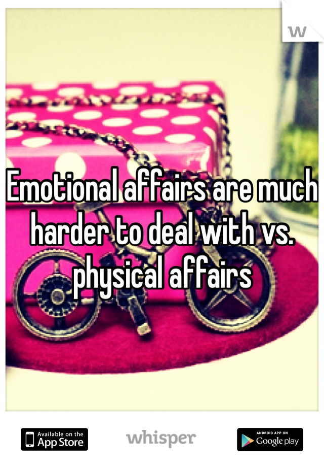 Emotional affairs are much harder to deal with vs. physical affairs