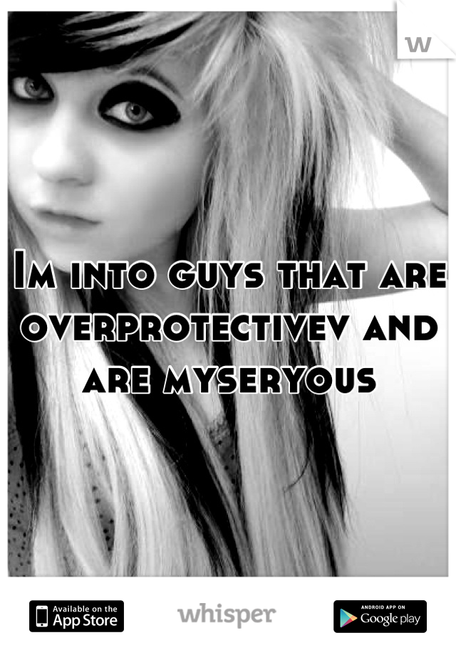 Im into guys that are overprotectivev and are myseryous