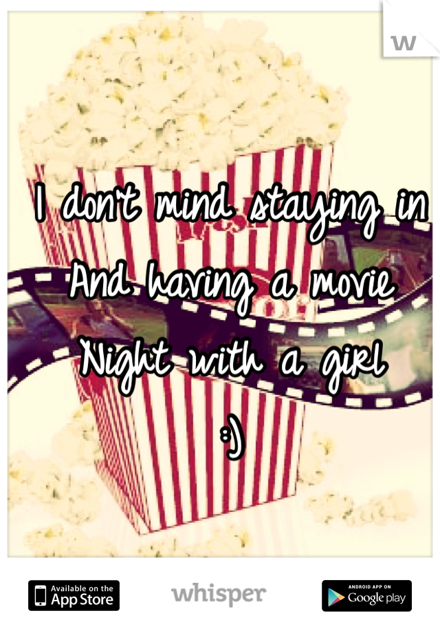 I don't mind staying in And having a movie Night with a girl :)