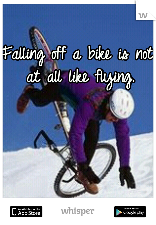 Falling off a bike is not at all like flying.