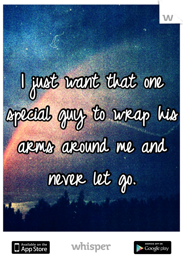 I just want that one special guy to wrap his arms around me and never let go.