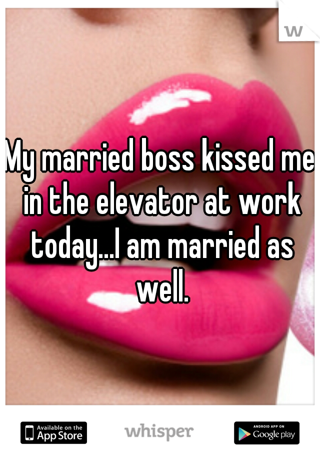 My married boss kissed me in the elevator at work today...I am married as well.