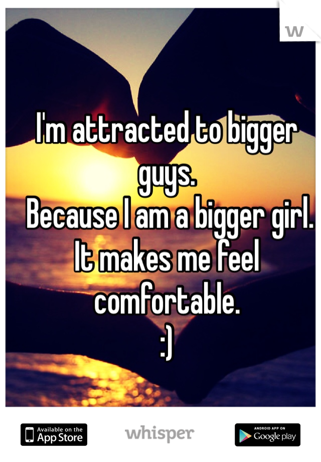 I'm attracted to bigger guys.   Because I am a bigger girl.  It makes me feel comfortable.  :)