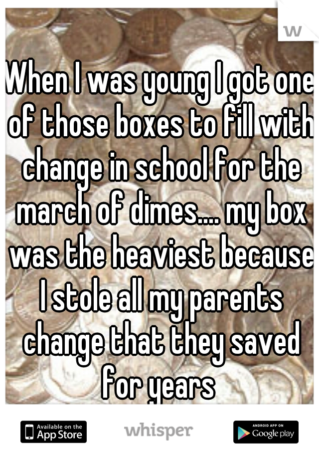 When I was young I got one of those boxes to fill with change in school for the march of dimes.... my box was the heaviest because I stole all my parents change that they saved for years