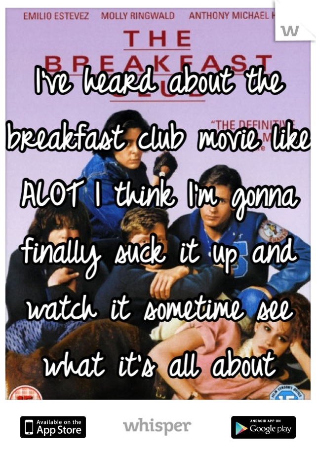 I've heard about the breakfast club movie like ALOT I think I'm gonna finally suck it up and watch it sometime see what it's all about