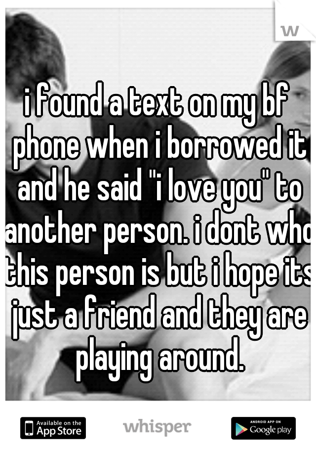 """i found a text on my bf phone when i borrowed it and he said """"i love you"""" to another person. i dont who this person is but i hope its just a friend and they are playing around."""