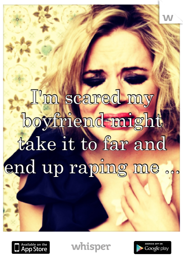 I'm scared my boyfriend might take it to far and end up raping me ...